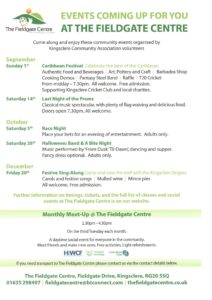 EVENTS COMING UP FOR YOU AT THE FIELDGATE CENTRE. Come along and enjoy these community events organised by Kingsclere Community Association volunteers. September Sunday 1st Caribbean Festival Celebrate the best of the Caribbean. Authentic Food and Beverages | Art, Pottery and Craft | Barbados Shop Cooking Demos | Pantasy Steel Band | Raffle | T20 Cricket From midday – 7.30pm. All welcome. Free admission. Supporting Kingsclere Cricket Club and local charities. Saturday 14th Last Night of the Proms Classical music spectacular, with plenty of flag-waiving and delicious food. Doors open 7.30pm. All welcome. October Saturday 5th Race Night Place your bets for an evening of entertainment. Adults only. Saturday 26th Halloween: Band & A Bite Night Music performed by 'From Dusk 'Til Dawn', dancing and supper. Fancy dress optional. Adults only. December Friday 20th Festive Sing-Along Come and raise the roof with the Kingsclere Singers. Carols and festive songs | Mulled wine | Mince pies All welcome. Free admission. Further information on timings, tickets, and the full list of classes and social events at The Fieldgate Centre is on our website. Monthly Meet-Up @ The Fieldgate Centre 2.30pm - 4.30pm On the third Tuesday each month.