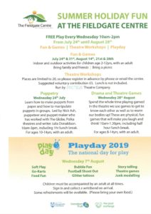 SUMMER HOLIDAY FUN AT THE FIELDGATE CENTRE. FREE Play Every Wednesday 10am-2pm. From July 24th until August 28th. Fun & Games | Theatre Workshops | Playday. Fun & Games July 24th & 31st, August 14th, 21st & 28th Indoor and outdoor activities for children age 2-12yrs, with an adult Bring family and friends | Bring a picnic . Theatre Workshops Places are limited to 20, so please register in advance by phone or email the centre. Suggested voluntary contribution £5. Lunch is not included. Run by Theatre Company. Puppetry Wednesday 24th July Learn how to make puppets from paper and how to manipulate puppets in groups. Led by Nick Ash, puppeteer and puppet maker who has worked with The Globe, Polka theatres and writer Julia Donaldson. 10am-3pm, including 1hr lunch break. For ages 10-14yrs, with an adult.. Drama and theatre games Wednesday 28th August Spend the whole time playing games! In the theatre we use games to get to know each other as well as to warm our bodies up! These are physical, fun games that will make you laugh and think! 10am-1.30pm, including half hour lunch break. For ages 8-14yrs, with an adult. PLAYDAY 2019!
